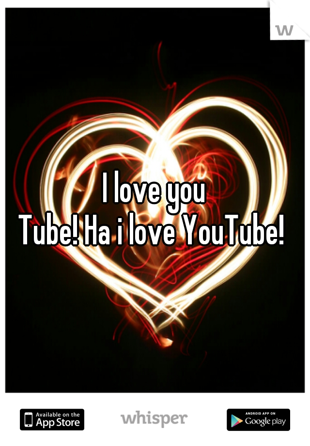 I love you    Tube! Ha i love YouTube!