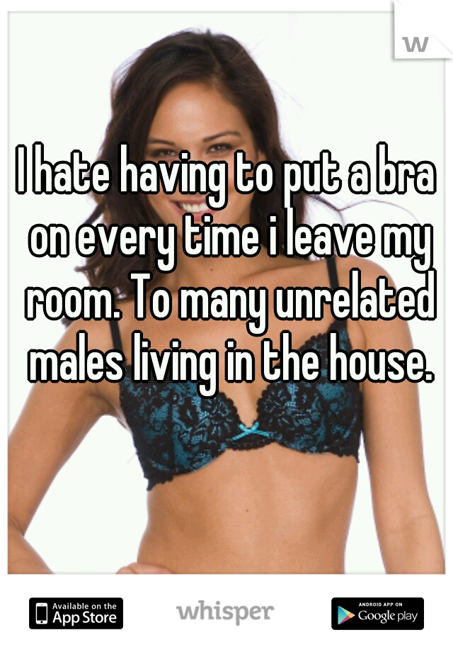 I hate having to put a bra on every time i leave my room. To many unrelated males living in the house.