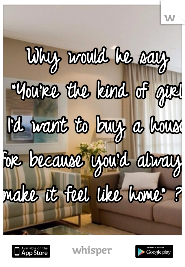 "Why would he say ""You're the kind of girl I'd want to buy a house for because you'd always make it feel like home"" ??"