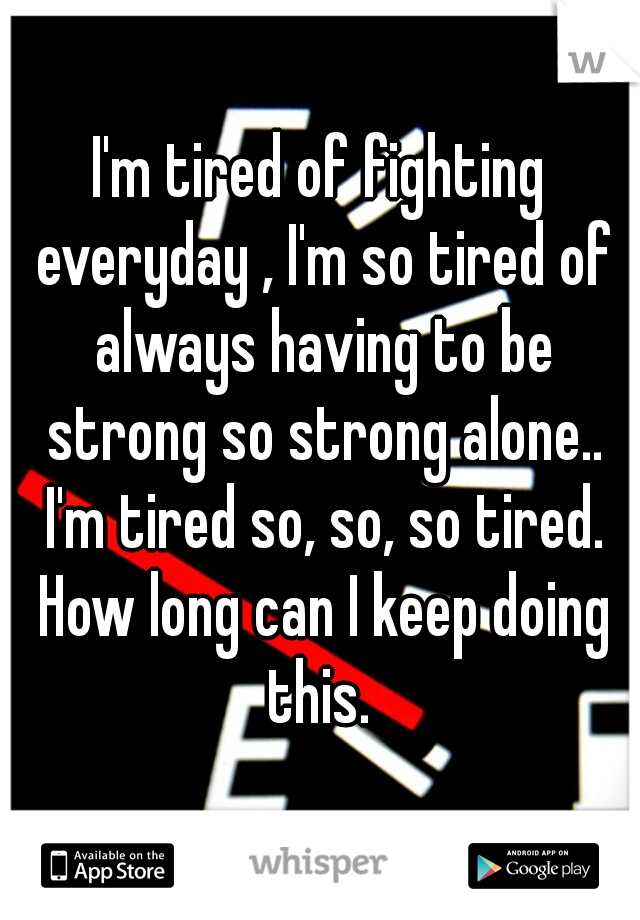 I'm tired of fighting everyday , I'm so tired of always having to be strong so strong alone.. I'm tired so, so, so tired. How long can I keep doing this.