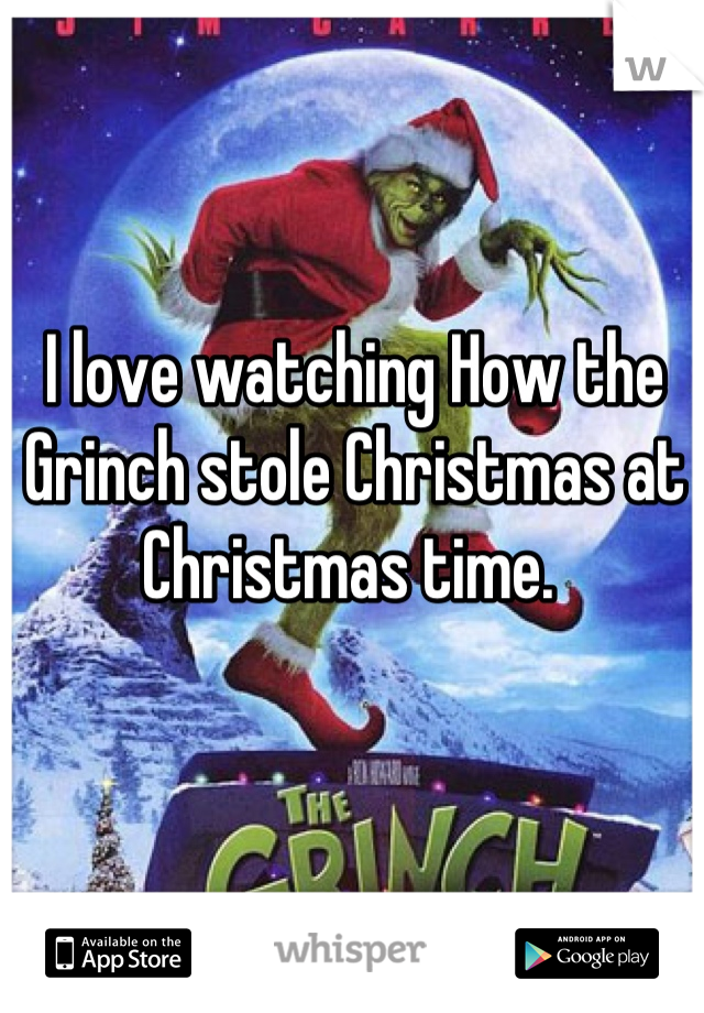 I love watching How the Grinch stole Christmas at Christmas time.