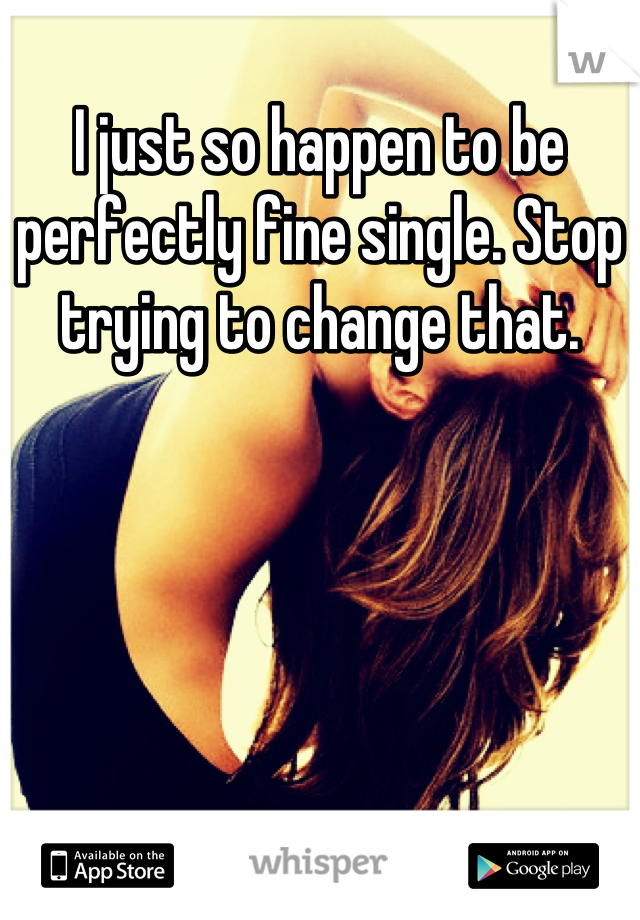 I just so happen to be perfectly fine single. Stop trying to change that.