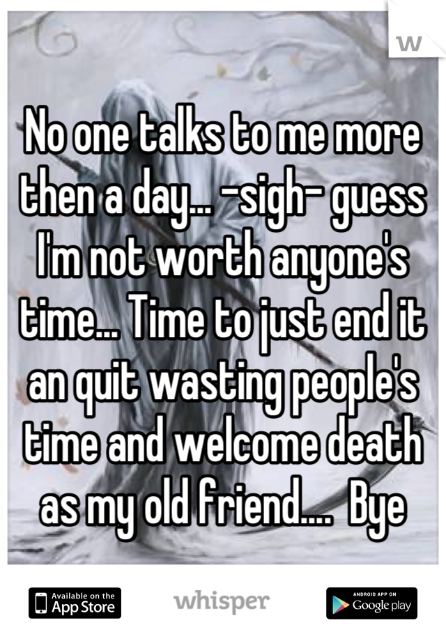 No one talks to me more then a day... -sigh- guess I'm not worth anyone's time... Time to just end it an quit wasting people's time and welcome death as my old friend....  Bye
