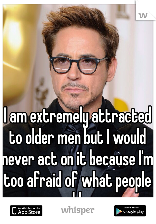 I am extremely attracted to older men but I would never act on it because I'm too afraid of what people would say.