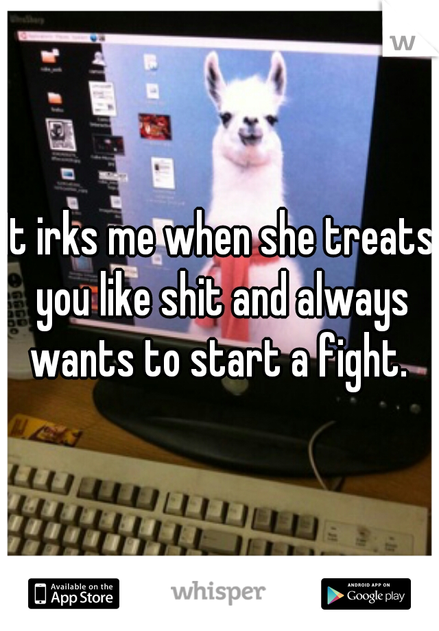 It irks me when she treats you like shit and always wants to start a fight.