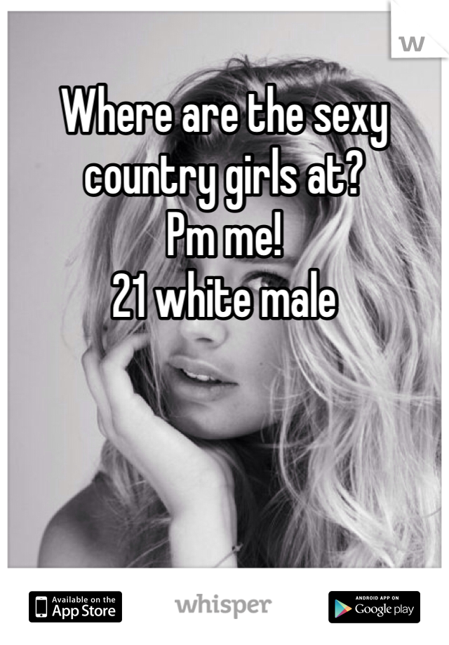 Where are the sexy country girls at? Pm me! 21 white male