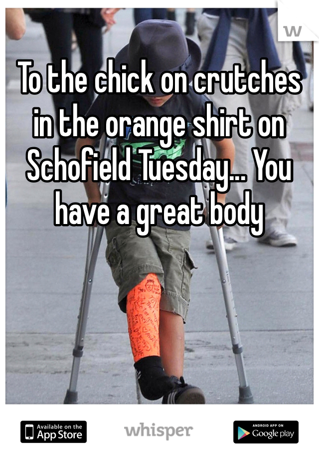 To the chick on crutches in the orange shirt on Schofield Tuesday... You have a great body