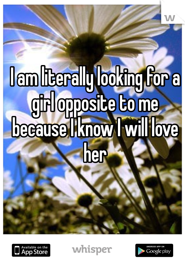 I am literally looking for a girl opposite to me because I know I will love her
