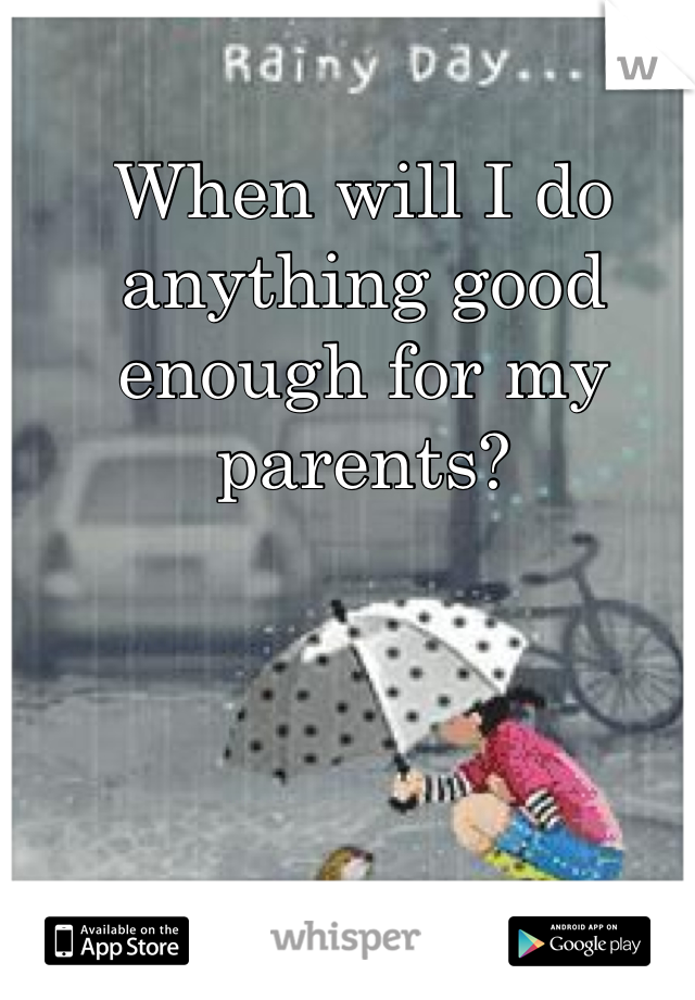 When will I do anything good enough for my parents?