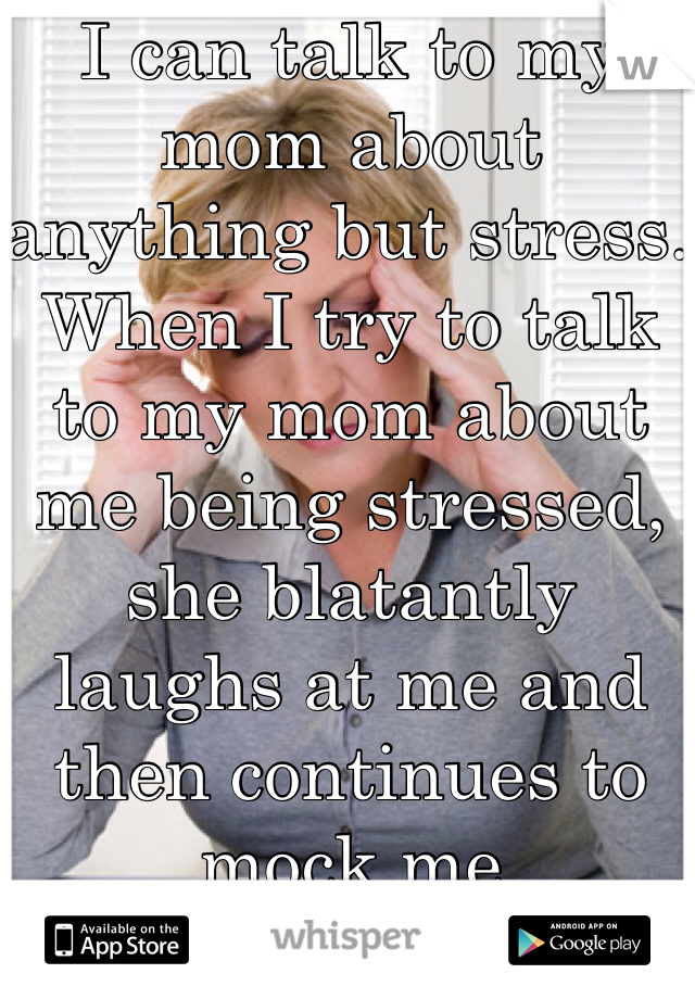I can talk to my mom about anything but stress. When I try to talk to my mom about me being stressed, she blatantly laughs at me and then continues to mock me