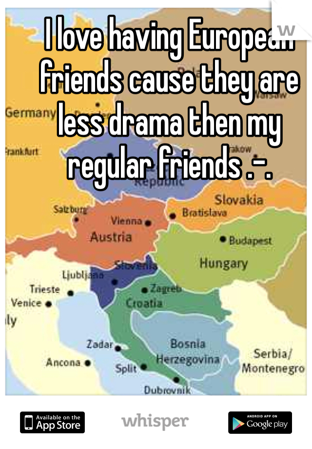 I love having European friends cause they are less drama then my regular friends .-.