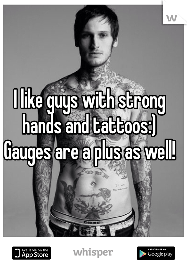 I like guys with strong hands and tattoos:)  Gauges are a plus as well!