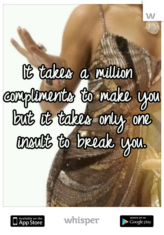 It takes a million compliments to make you but it takes only one insult to break you.
