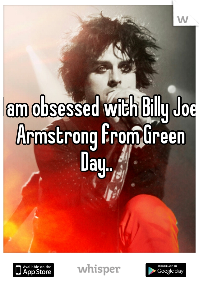 I am obsessed with Billy Joe Armstrong from Green Day..