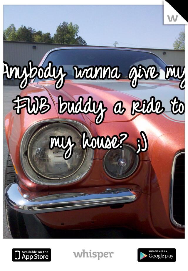 Anybody wanna give my FWB buddy a ride to my house? ;)