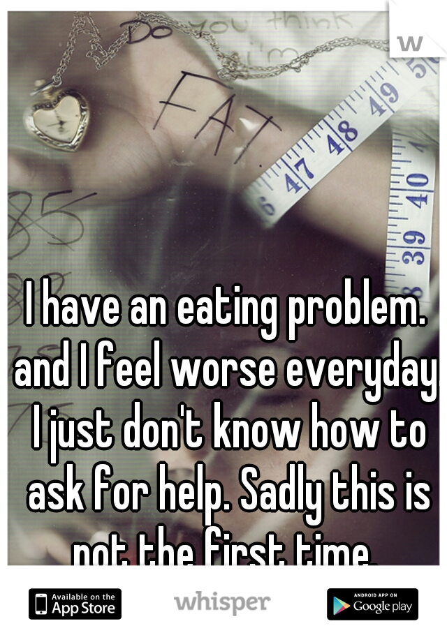 I have an eating problem. and I feel worse everyday. I just don't know how to ask for help. Sadly this is not the first time.