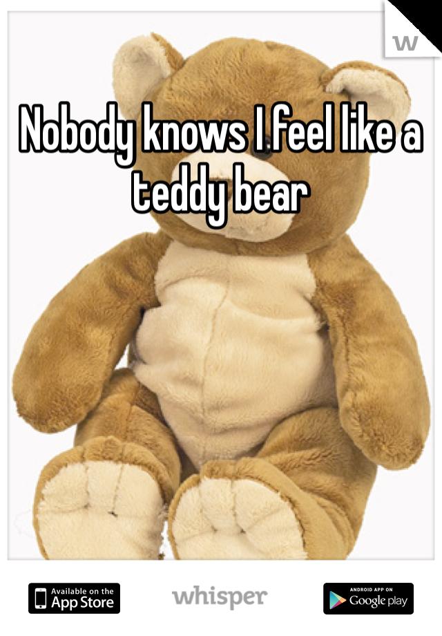 Nobody knows I feel like a teddy bear
