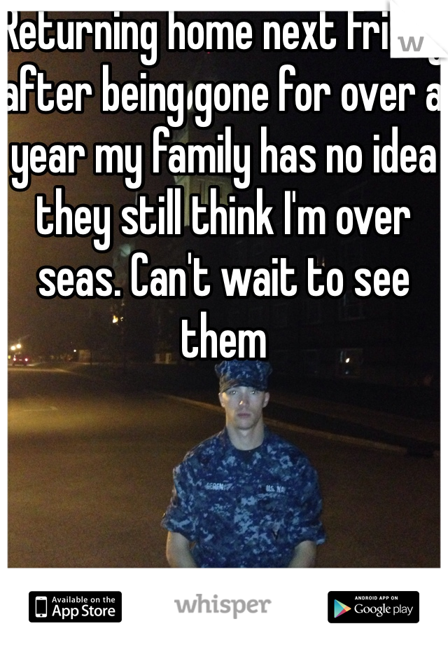 Returning home next Friday after being gone for over a year my family has no idea they still think I'm over seas. Can't wait to see them