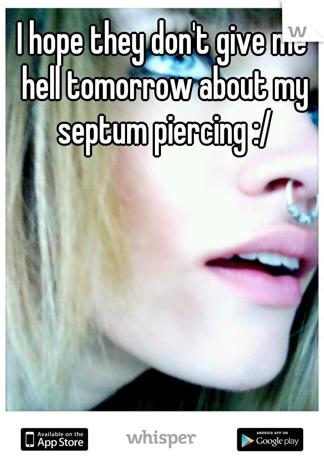 I hope they don't give me hell tomorrow about my septum piercing :/