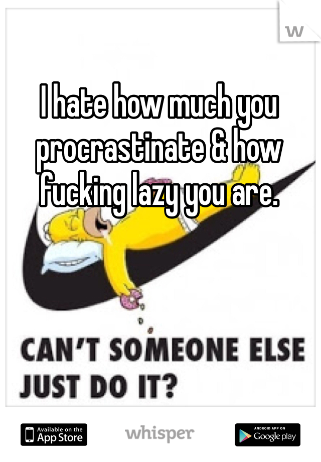 I hate how much you procrastinate & how fucking lazy you are.
