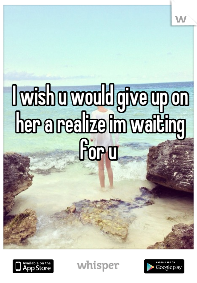 I wish u would give up on her a realize im waiting for u