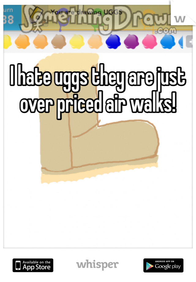 I hate uggs they are just over priced air walks!
