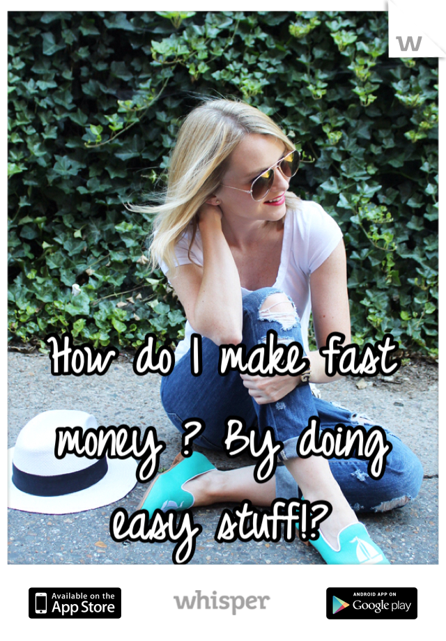 How do I make fast money ? By doing easy stuff!?