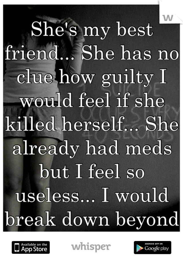 She's my best friend... She has no clue how guilty I would feel if she killed herself... She already had meds but I feel so useless... I would break down beyond repair..