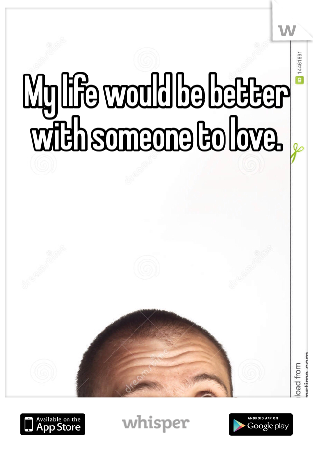 My life would be better with someone to love.