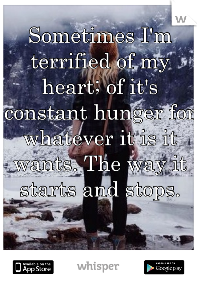 Sometimes I'm terrified of my heart; of it's constant hunger for whatever it is it wants. The way it starts and stops.