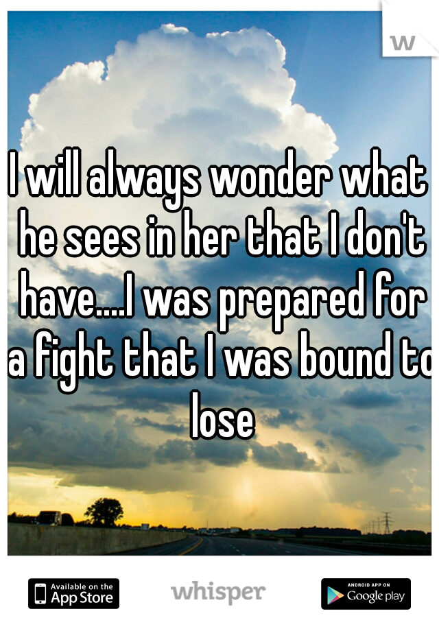 I will always wonder what he sees in her that I don't have....I was prepared for a fight that I was bound to lose