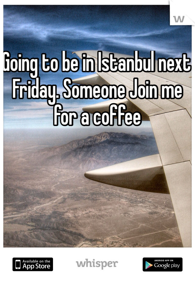 Going to be in Istanbul next Friday. Someone Join me for a coffee