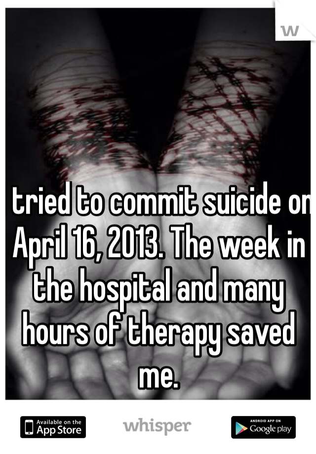 I tried to commit suicide on April 16, 2013. The week in the hospital and many hours of therapy saved me.
