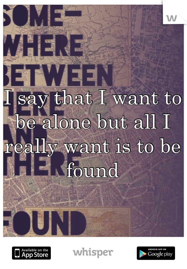 I say that I want to be alone but all I really want is to be found