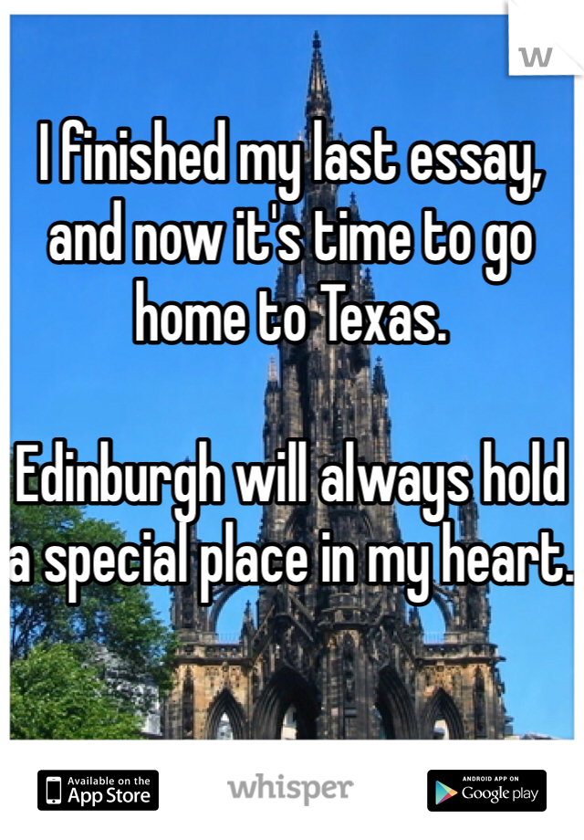 I finished my last essay, and now it's time to go home to Texas.  Edinburgh will always hold a special place in my heart.