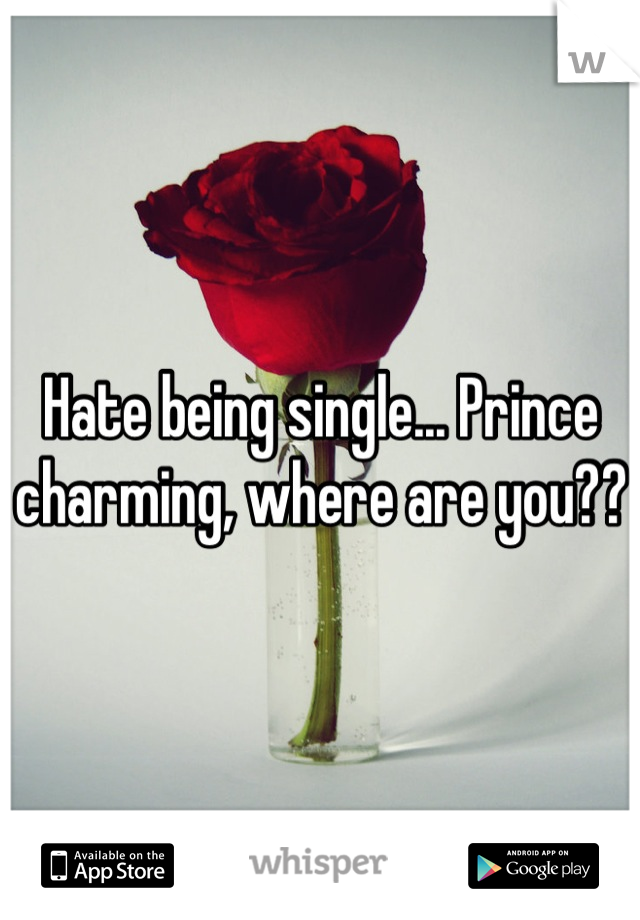 Hate being single... Prince charming, where are you??