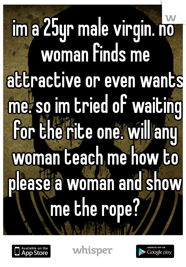 im a 25yr male virgin. no woman finds me attractive or even wants me. so im tried of waiting for the rite one. will any woman teach me how to please a woman and show me the rope?