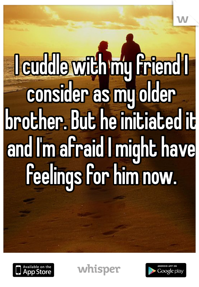 I cuddle with my friend I consider as my older brother. But he initiated it and I'm afraid I might have feelings for him now.