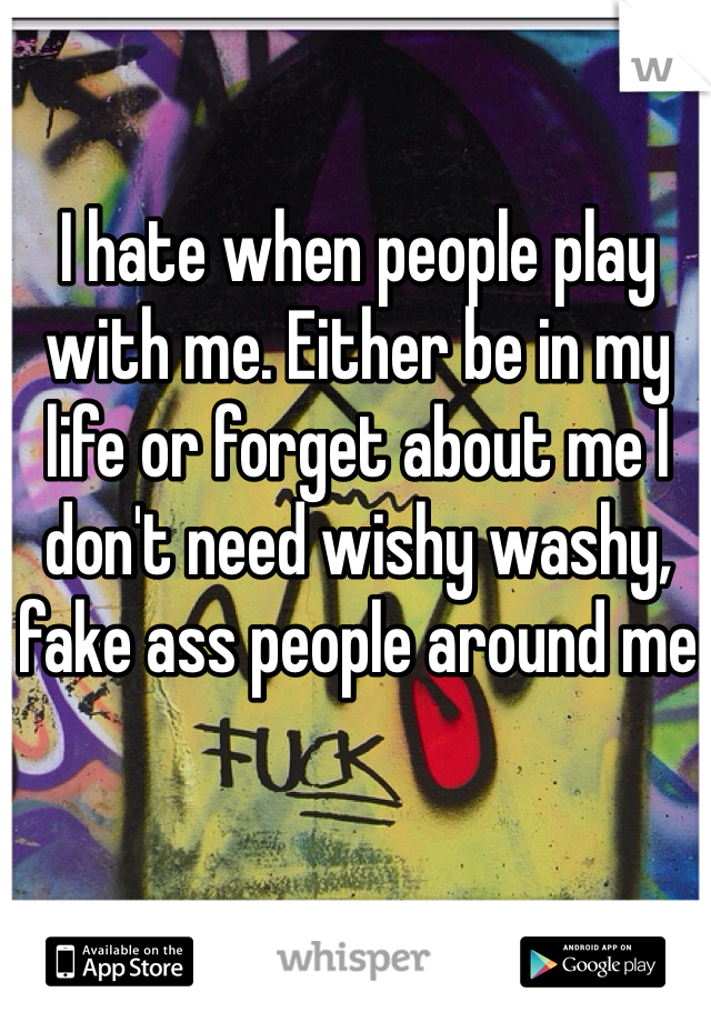I hate when people play with me. Either be in my life or forget about me I don't need wishy washy, fake ass people around me