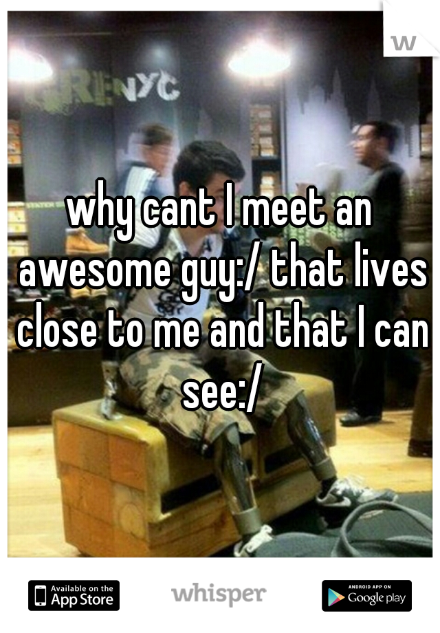why cant I meet an awesome guy:/ that lives close to me and that I can see:/