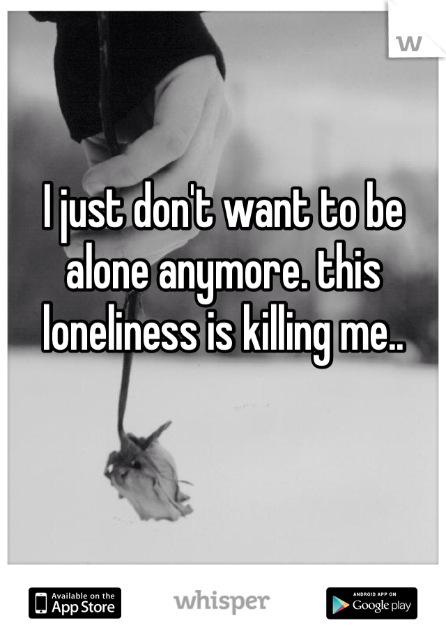 I just don't want to be alone anymore. this loneliness is killing me..