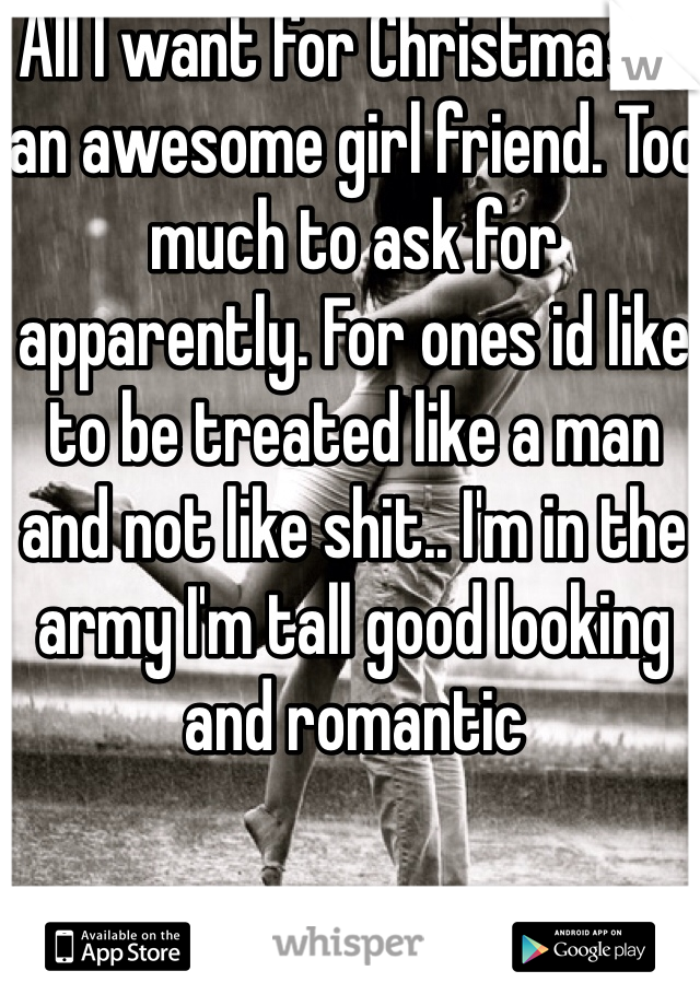 All I want for Christmas is an awesome girl friend. Too much to ask for apparently. For ones id like to be treated like a man and not like shit.. I'm in the army I'm tall good looking and romantic