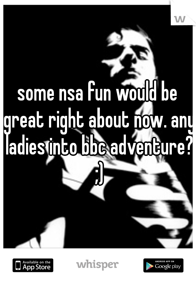 some nsa fun would be great right about now. any ladies into bbc adventure? ;)