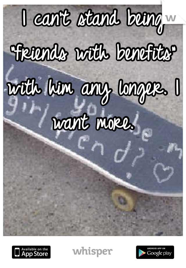 """I can't stand being """"friends with benefits"""" with him any longer. I want more."""
