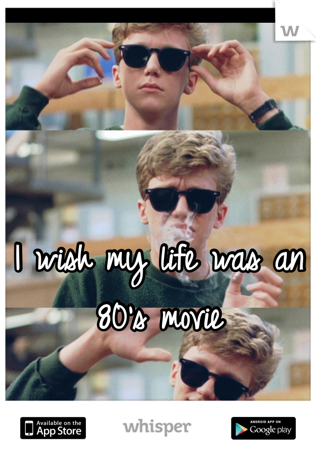 I wish my life was an 80's movie