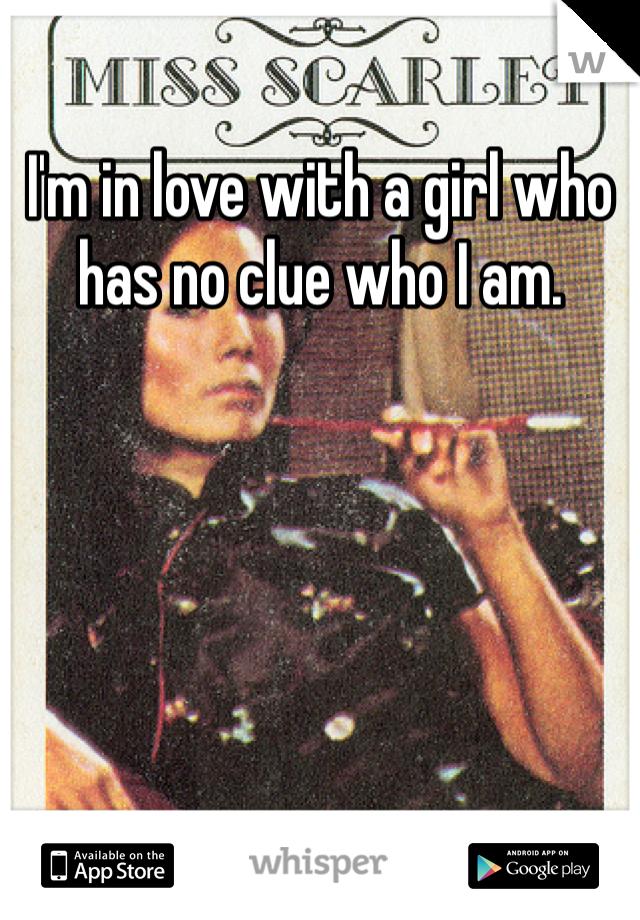 I'm in love with a girl who has no clue who I am.