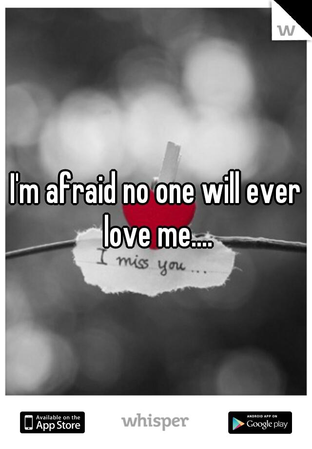 I'm afraid no one will ever love me....