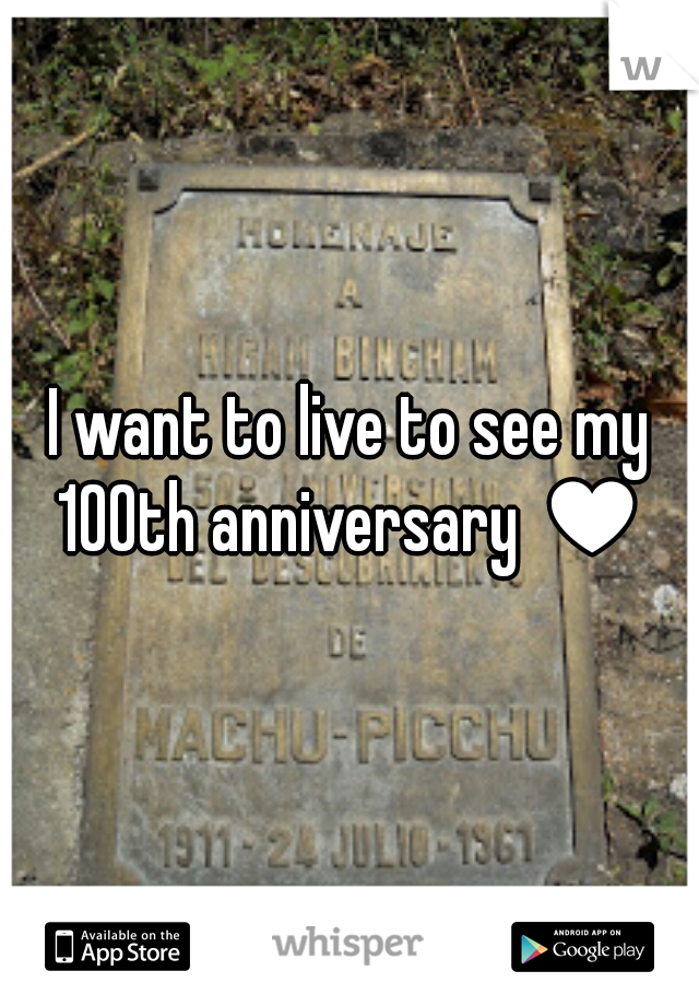 I want to live to see my 100th anniversary ♥