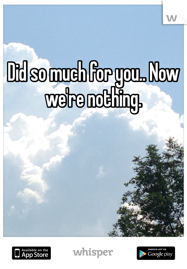 Did so much for you.. Now we're nothing.
