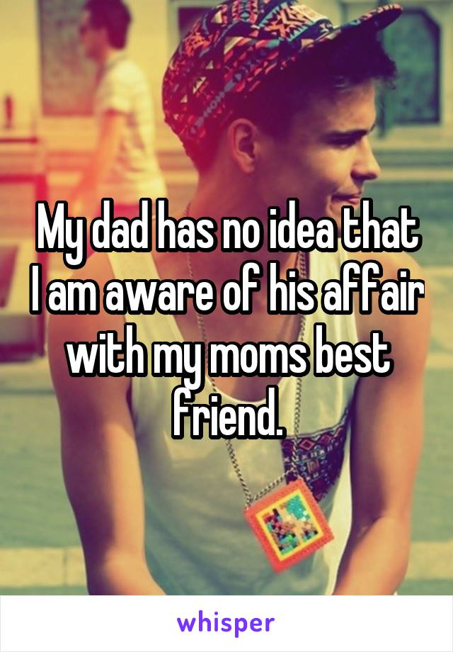 My dad has no idea that I am aware of his affair with my moms best friend.